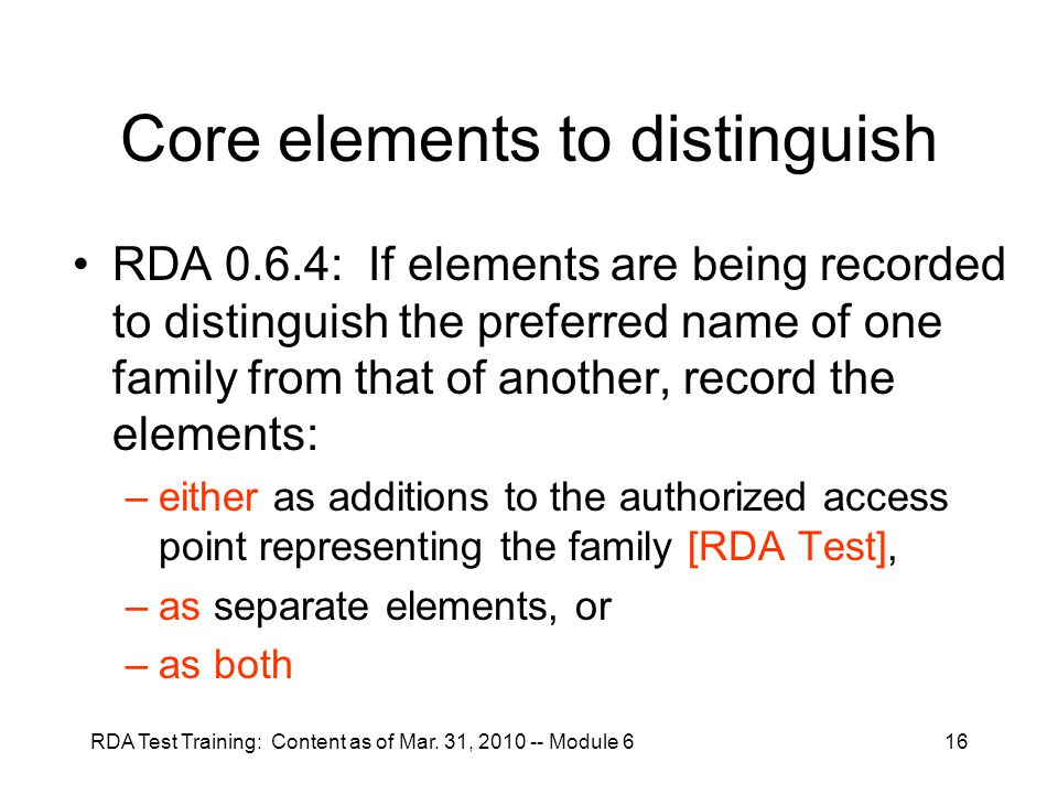 RDA Test Training: Content as of Mar. 31, 2010 -- Module 616 Core elements to distinguish RDA 0.6.4: If elements are being recorded to distinguish the