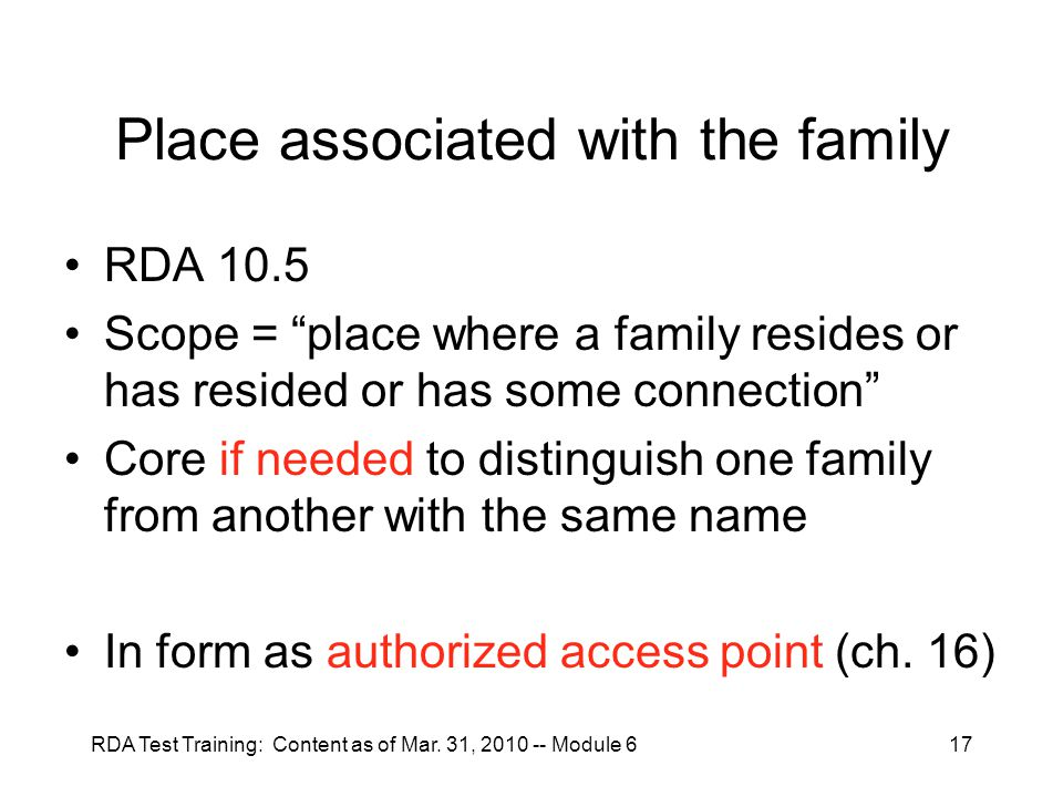 """RDA Test Training: Content as of Mar. 31, 2010 -- Module 617 Place associated with the family RDA 10.5 Scope = """"place where a family resides or has re"""