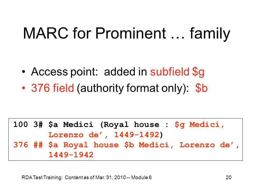 RDA Test Training: Content as of Mar. 31, 2010 -- Module 620 MARC for Prominent … family Access point: added in subfield $g 376 field (authority forma