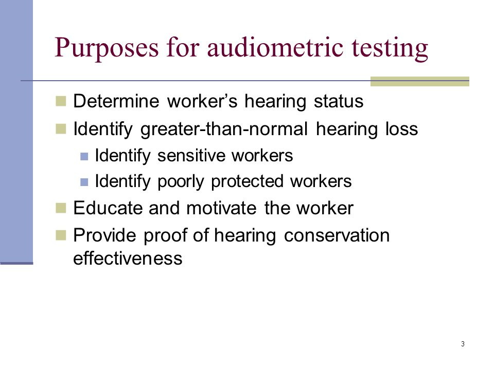 3 Purposes for audiometric testing Determine worker's hearing status Identify greater-than-normal hearing loss Identify sensitive workers Identify poorly protected workers Educate and motivate the worker Provide proof of hearing conservation effectiveness