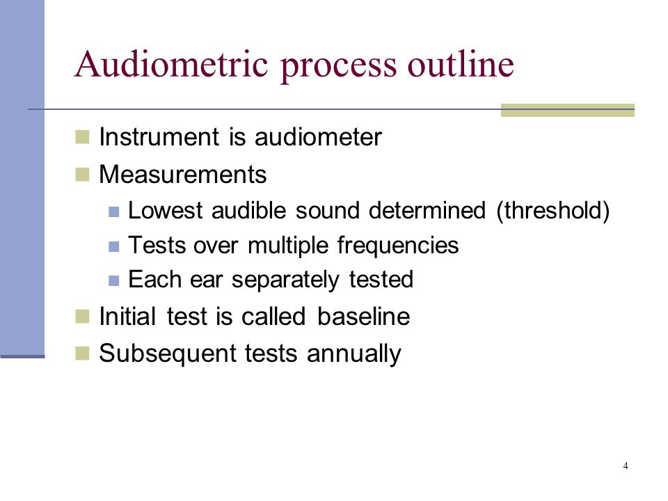 4 Audiometric process outline Instrument is audiometer Measurements Lowest audible sound determined (threshold) Tests over multiple frequencies Each ear separately tested Initial test is called baseline Subsequent tests annually