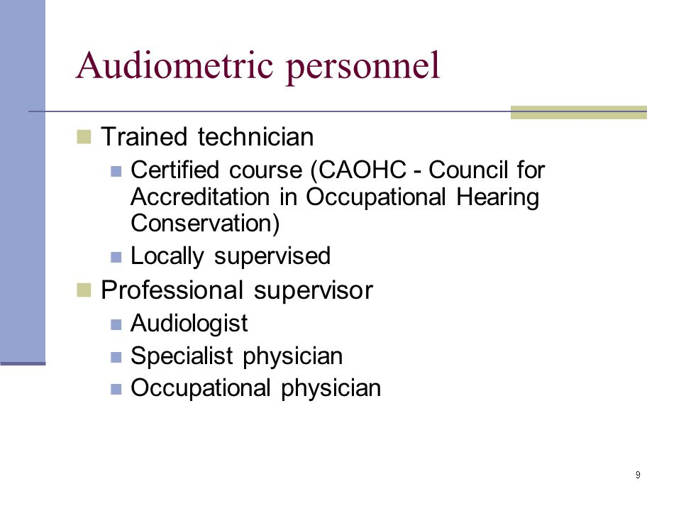 9 Audiometric personnel Trained technician Certified course (CAOHC - Council for Accreditation in Occupational Hearing Conservation) Locally supervised Professional supervisor Audiologist Specialist physician Occupational physician