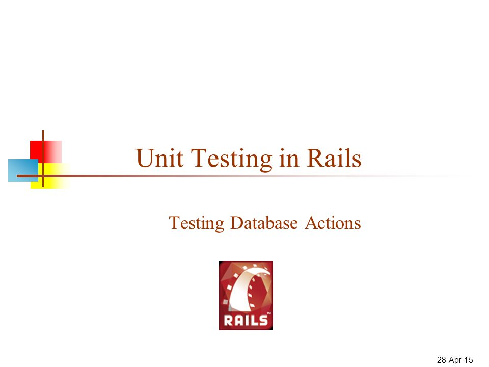 28-Apr-15 Unit Testing in Rails Testing Database Actions