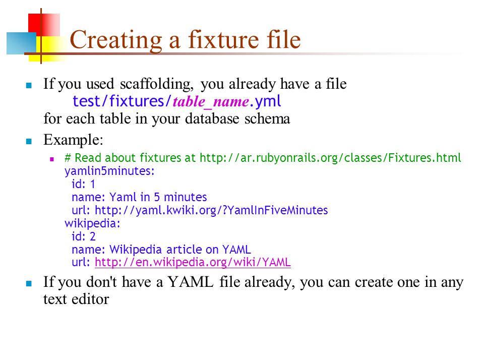 Creating a fixture file If you used scaffolding, you already have a file test/fixtures/ table_name.yml for each table in your database schema Example: # Read about fixtures at http://ar.rubyonrails.org/classes/Fixtures.html yamlin5minutes: id: 1 name: Yaml in 5 minutes url: http://yaml.kwiki.org/ YamlInFiveMinutes wikipedia: id: 2 name: Wikipedia article on YAML url: http://en.wikipedia.org/wiki/YAMLhttp://en.wikipedia.org/wiki/YAML If you don t have a YAML file already, you can create one in any text editor