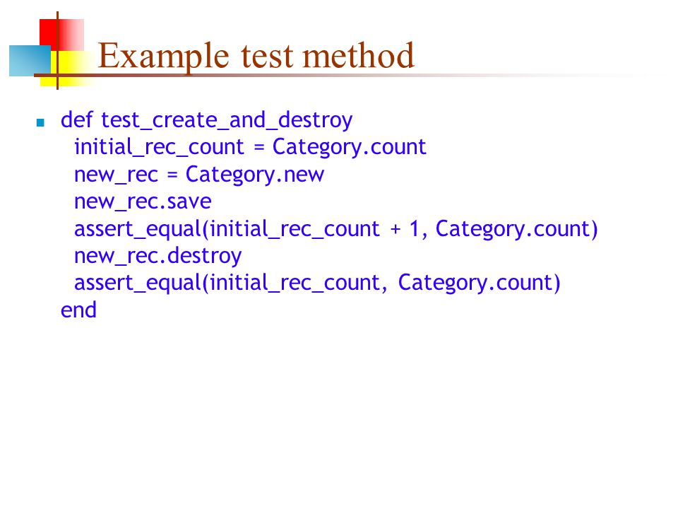 Example test method def test_create_and_destroy initial_rec_count = Category.count new_rec = Category.new new_rec.save assert_equal(initial_rec_count + 1, Category.count) new_rec.destroy assert_equal(initial_rec_count, Category.count) end