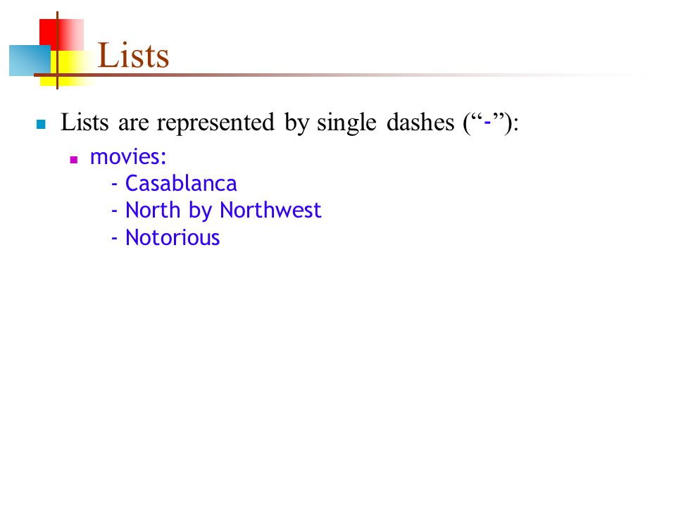 Lists Lists are represented by single dashes ( - ): movies: - Casablanca - North by Northwest - Notorious