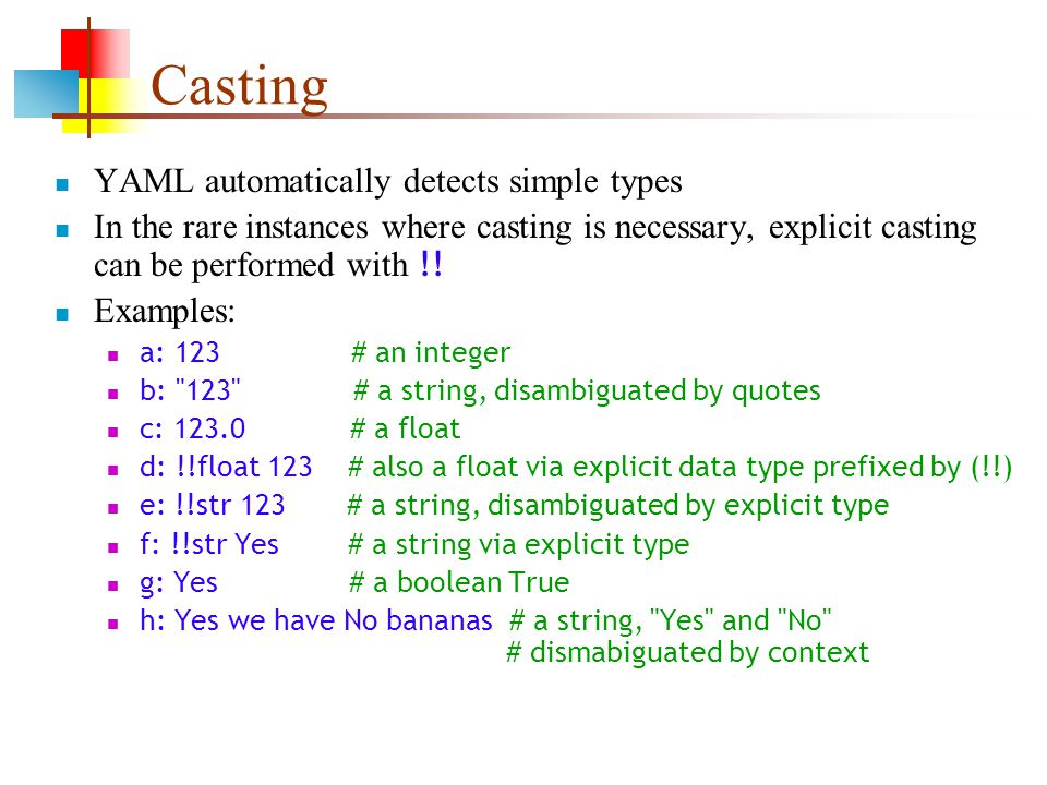Casting YAML automatically detects simple types In the rare instances where casting is necessary, explicit casting can be performed with !.