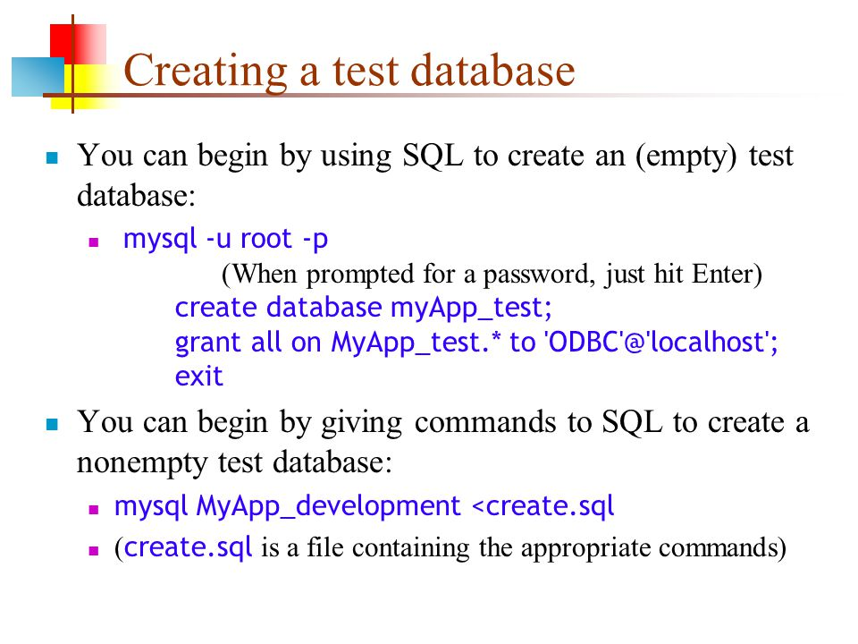 Creating a test database You can begin by using SQL to create an (empty) test database: mysql -u root -p (When prompted for a password, just hit Enter) create database myApp_test; grant all on MyApp_test.* to ODBC @ localhost ; exit You can begin by giving commands to SQL to create a nonempty test database: mysql MyApp_development <create.sql ( create.sql is a file containing the appropriate commands)