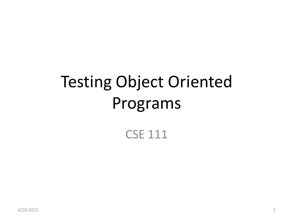 Testing Object Oriented Programs CSE 111 4/28/20151