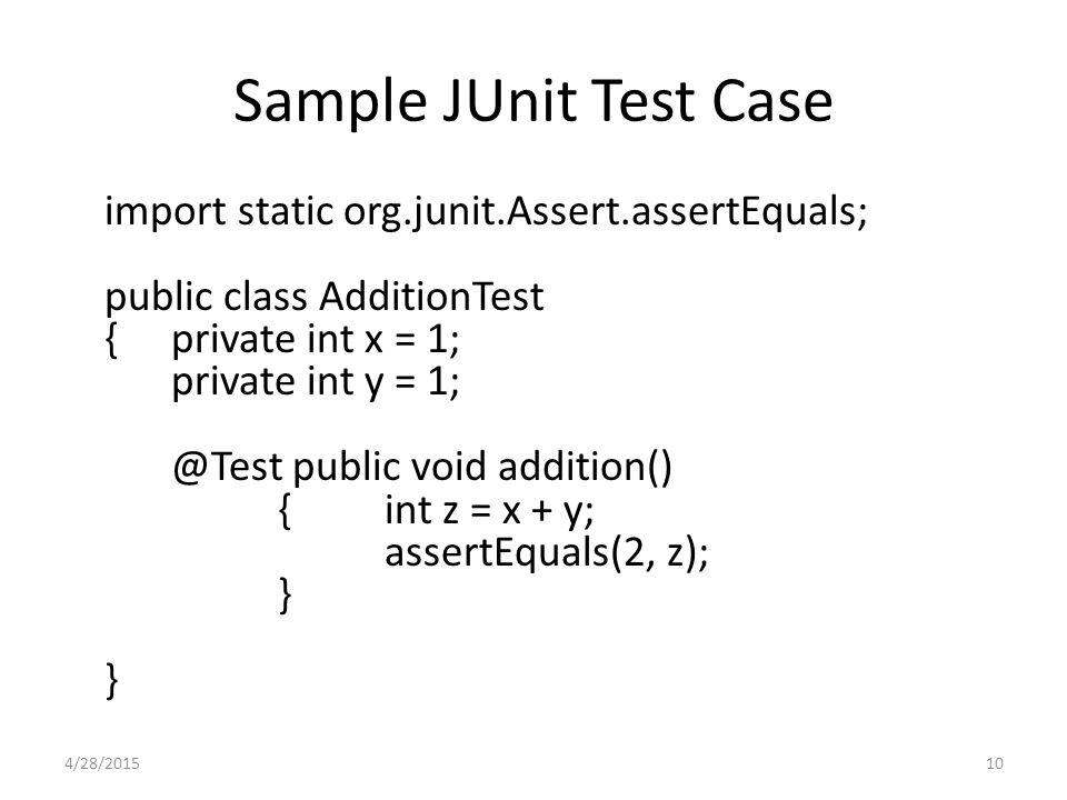 Sample JUnit Test Case import static org.junit.Assert.assertEquals; public class AdditionTest { private int x = 1; private int y = 1; @Test public voi