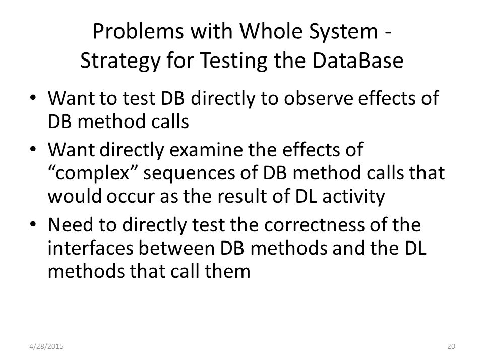 20 Problems with Whole System - Strategy for Testing the DataBase Want to test DB directly to observe effects of DB method calls Want directly examine