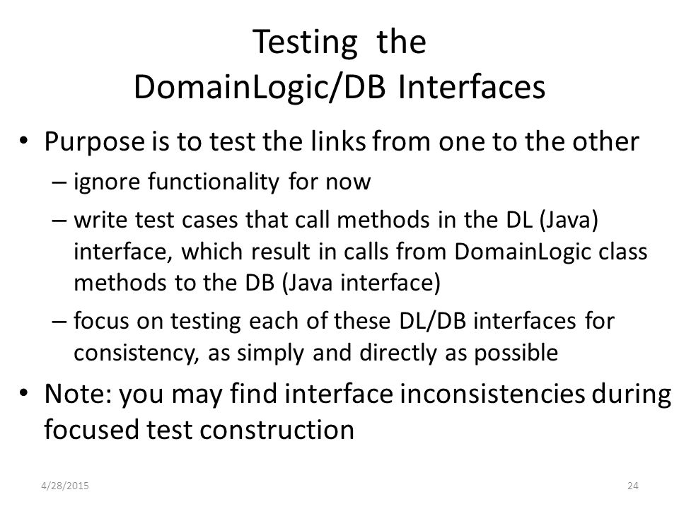 24 Testing the DomainLogic/DB Interfaces Purpose is to test the links from one to the other – ignore functionality for now – write test cases that cal