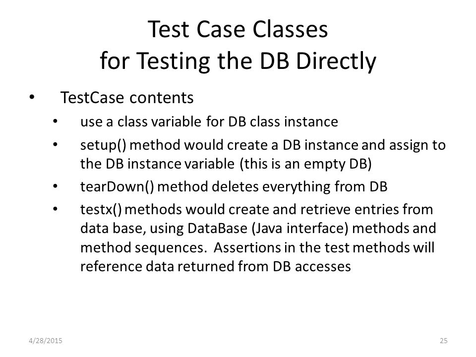 25 Test Case Classes for Testing the DB Directly TestCase contents use a class variable for DB class instance setup() method would create a DB instanc
