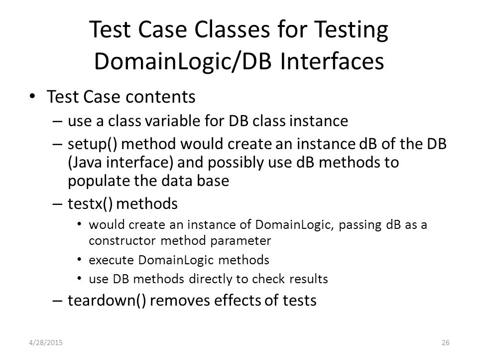 Test Case Classes for Testing DomainLogic/DB Interfaces Test Case contents – use a class variable for DB class instance – setup() method would create