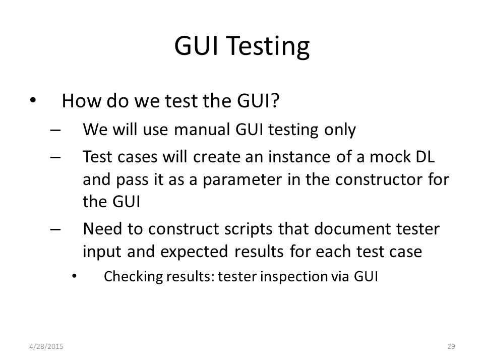 29 GUI Testing How do we test the GUI? – We will use manual GUI testing only – Test cases will create an instance of a mock DL and pass it as a parame