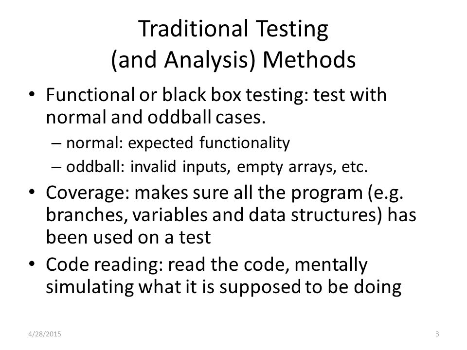 Traditional Testing (and Analysis) Methods Functional or black box testing: test with normal and oddball cases.