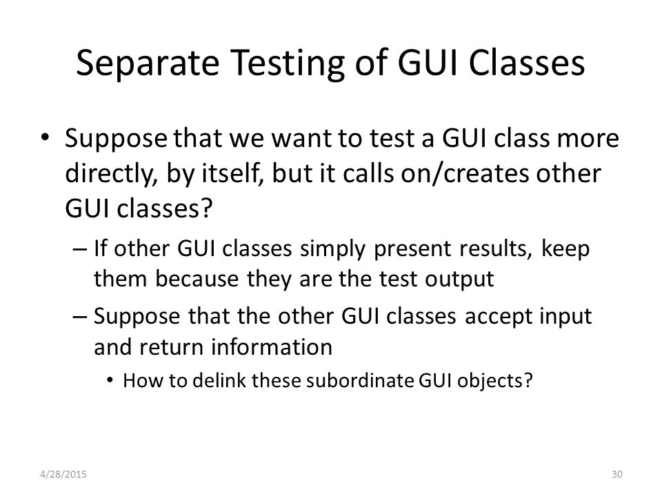 Separate Testing of GUI Classes Suppose that we want to test a GUI class more directly, by itself, but it calls on/creates other GUI classes.