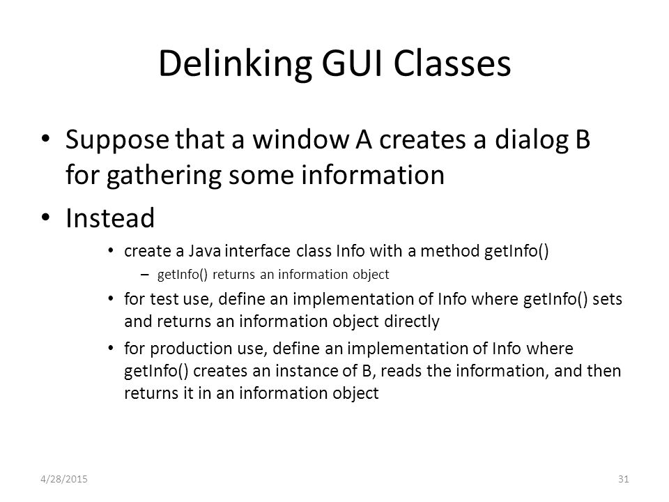 31 Delinking GUI Classes Suppose that a window A creates a dialog B for gathering some information Instead create a Java interface class Info with a m