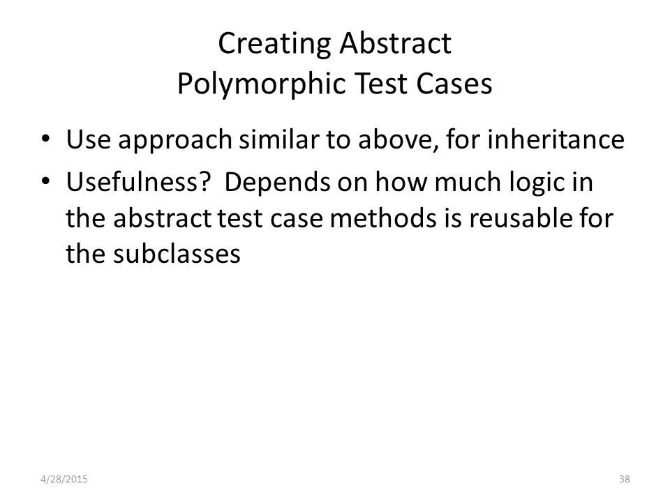 38 Creating Abstract Polymorphic Test Cases Use approach similar to above, for inheritance Usefulness.