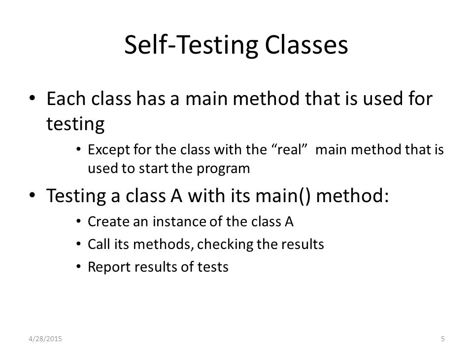 6 Test Case Class Special class T for testing another class or classes (the CUT = class under test) T contains a collection of special test and verify methods main() method in test case class T – Creates an instance of the CUT, performs initialization, runs its test methods 4/28/2015