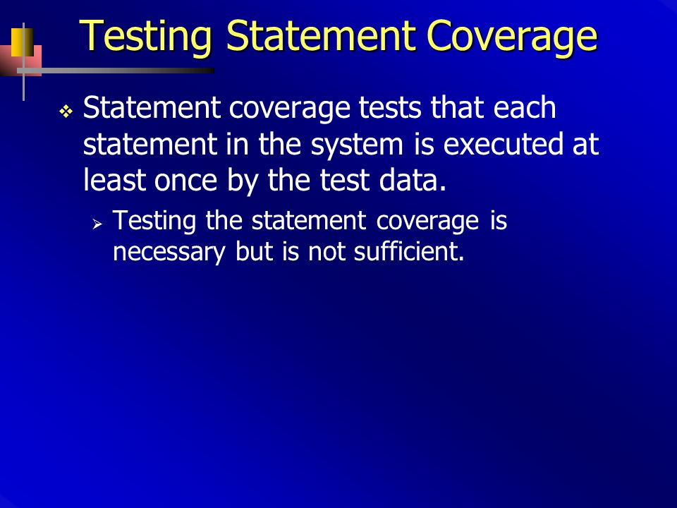 Testing Statement Coverage  Statement coverage tests that each statement in the system is executed at least once by the test data.