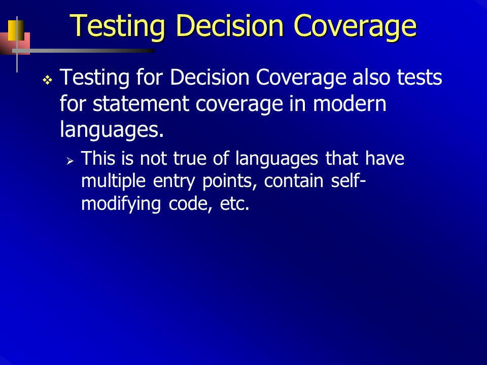 Testing Decision Coverage  Testing for Decision Coverage also tests for statement coverage in modern languages.