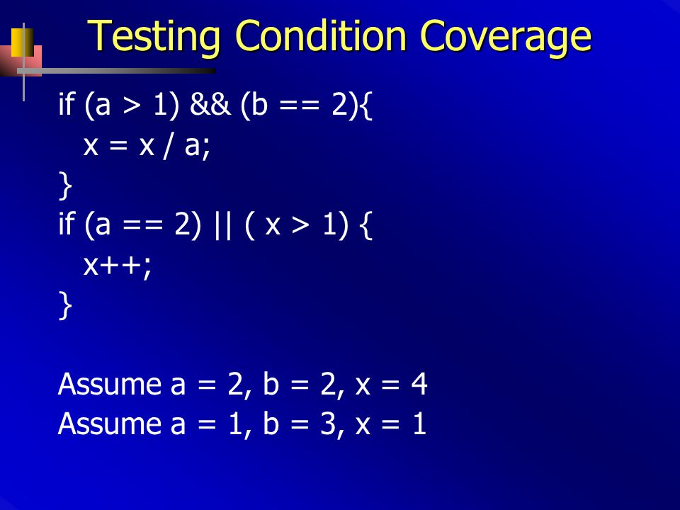 Testing Condition Coverage if (a > 1) && (b == 2){ x = x / a; } if (a == 2) || ( x > 1) { x++; } Assume a = 2, b = 2, x = 4 Assume a = 1, b = 3, x = 1