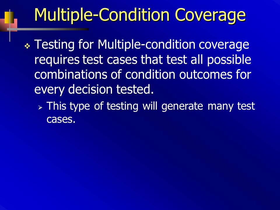 Multiple-Condition Coverage  Testing for Multiple-condition coverage requires test cases that test all possible combinations of condition outcomes for every decision tested.