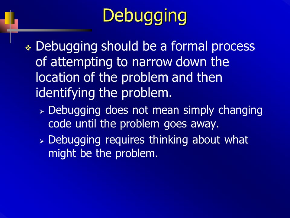 Debugging  Debugging should be a formal process of attempting to narrow down the location of the problem and then identifying the problem.