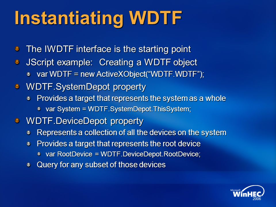 Instantiating WDTF The IWDTF interface is the starting point JScript example: Creating a WDTF object var WDTF = new ActiveXObject( WDTF.WDTF ); WDTF.SystemDepot property Provides a target that represents the system as a whole var System = WDTF.SystemDepot.ThisSystem; WDTF.DeviceDepot property Represents a collection of all the devices on the system Provides a target that represents the root device var RootDevice = WDTF.DeviceDepot.RootDevice; Query for any subset of those devices
