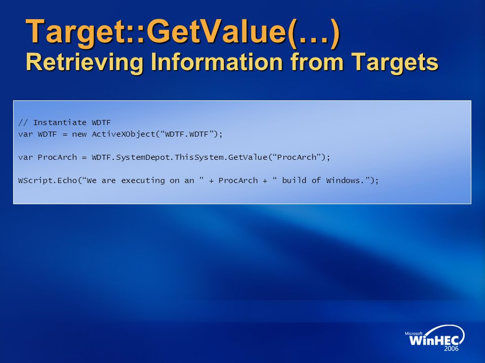 Target::GetValue(…) Retrieving Information from Targets // Instantiate WDTF var WDTF = new ActiveXObject( WDTF.WDTF ); var ProcArch = WDTF.SystemDepot.ThisSystem.GetValue( ProcArch ); WScript.Echo( We are executing on an + ProcArch + build of Windows. );