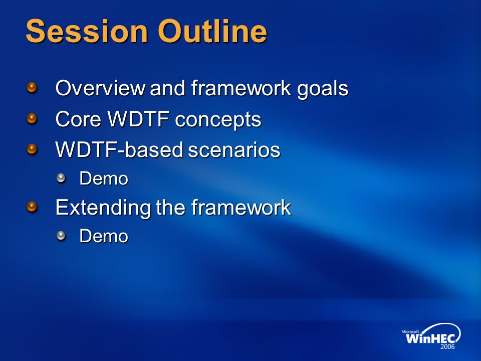 Session Outline Overview and framework goals Core WDTF concepts WDTF-based scenarios Demo Extending the framework Demo
