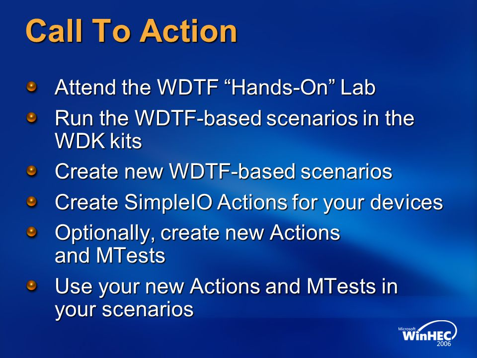Call To Action Attend the WDTF Hands-On Lab Run the WDTF-based scenarios in the WDK kits Create new WDTF-based scenarios Create SimpleIO Actions for your devices Optionally, create new Actions and MTests Use your new Actions and MTests in your scenarios