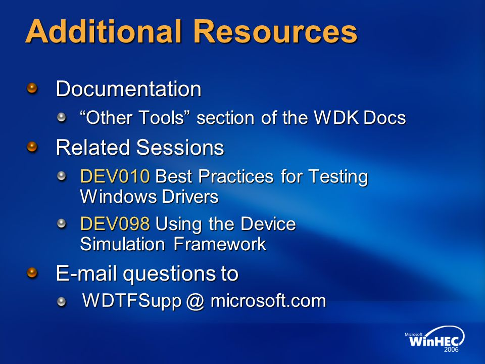 Additional Resources Documentation Other Tools section of the WDK Docs Related Sessions DEV010 Best Practices for Testing Windows Drivers DEV098 Using the Device Simulation Framework E-mail questions to WDTFSupp @ microsoft.com