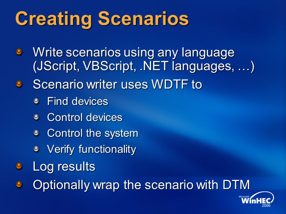 Creating Scenarios Write scenarios using any language (JScript, VBScript,.NET languages, …) Scenario writer uses WDTF to Find devices Control devices Control the system Verify functionality Log results Optionally wrap the scenario with DTM