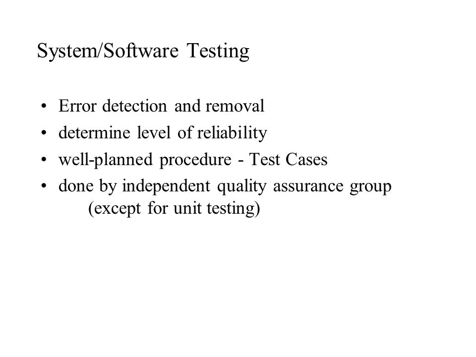 System/Software Testing Error detection and removal determine level of reliability well-planned procedure - Test Cases done by independent quality ass