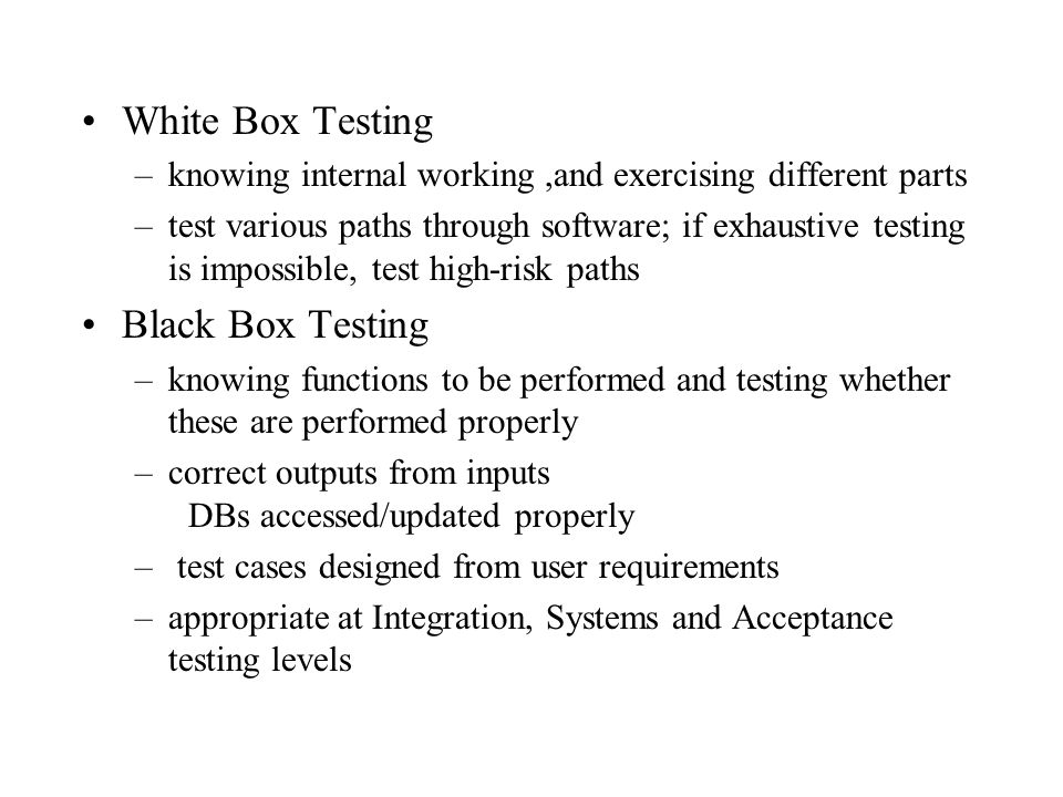 White Box Testing –knowing internal working,and exercising different parts –test various paths through software; if exhaustive testing is impossible,