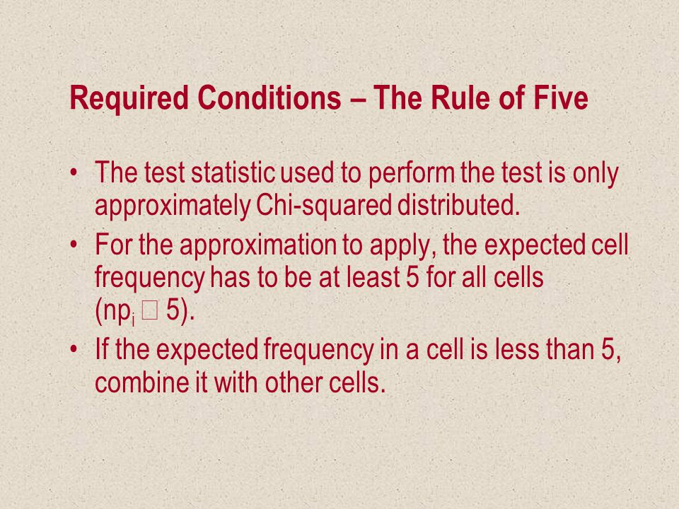 Required Conditions – The Rule of Five The test statistic used to perform the test is only approximately Chi-squared distributed.
