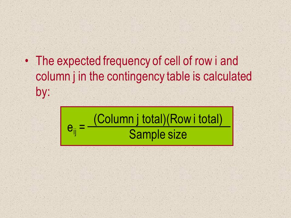 e ij = (Column j total)(Row i total) Sample size The expected frequency of cell of row i and column j in the contingency table is calculated by: