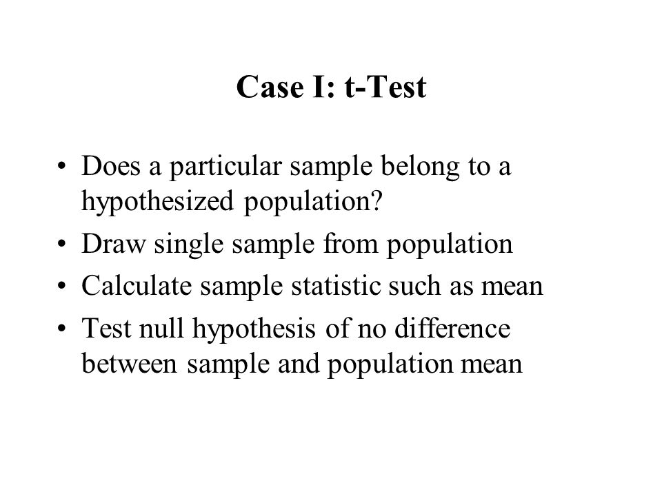Case I: t-Test Does a particular sample belong to a hypothesized population? Draw single sample from population Calculate sample statistic such as mea
