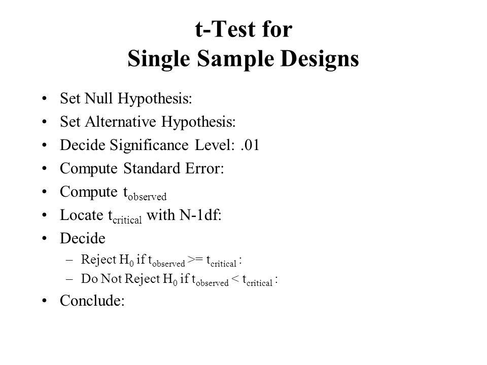 t-Test for Single Sample Designs Set Null Hypothesis: Set Alternative Hypothesis: Decide Significance Level:.01 Compute Standard Error: Compute t obse