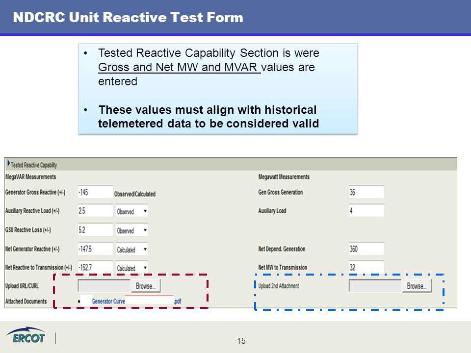 15 NDCRC Unit Reactive Test Form Tested Reactive Capability Section is were Gross and Net MW and MVAR values are entered These values must align with historical telemetered data to be considered valid Tested Reactive Capability Section is were Gross and Net MW and MVAR values are entered These values must align with historical telemetered data to be considered valid