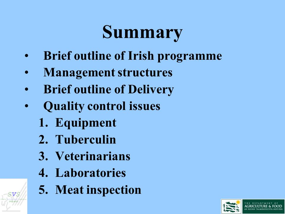 Summary Brief outline of Irish programme Management structures Brief outline of Delivery Quality control issues 1.Equipment 2.Tuberculin 3.Veterinarians 4.Laboratories 5.Meat inspection