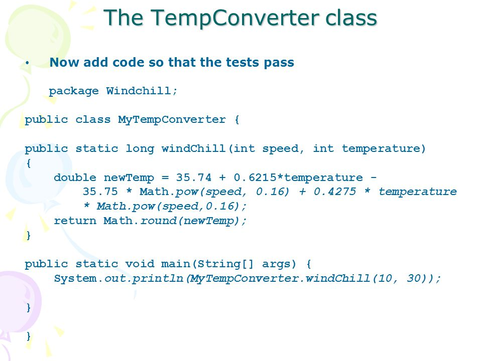 The TempConverter class Now add code so that the tests pass package Windchill; public class MyTempConverter { public static long windChill(int speed, int temperature) { double newTemp = 35.74 + 0.6215*temperature - 35.75 * Math.pow(speed, 0.16) + 0.4275 * temperature * Math.pow(speed,0.16); return Math.round(newTemp); } public static void main(String[] args) { System.out.println(MyTempConverter.windChill(10, 30)); }