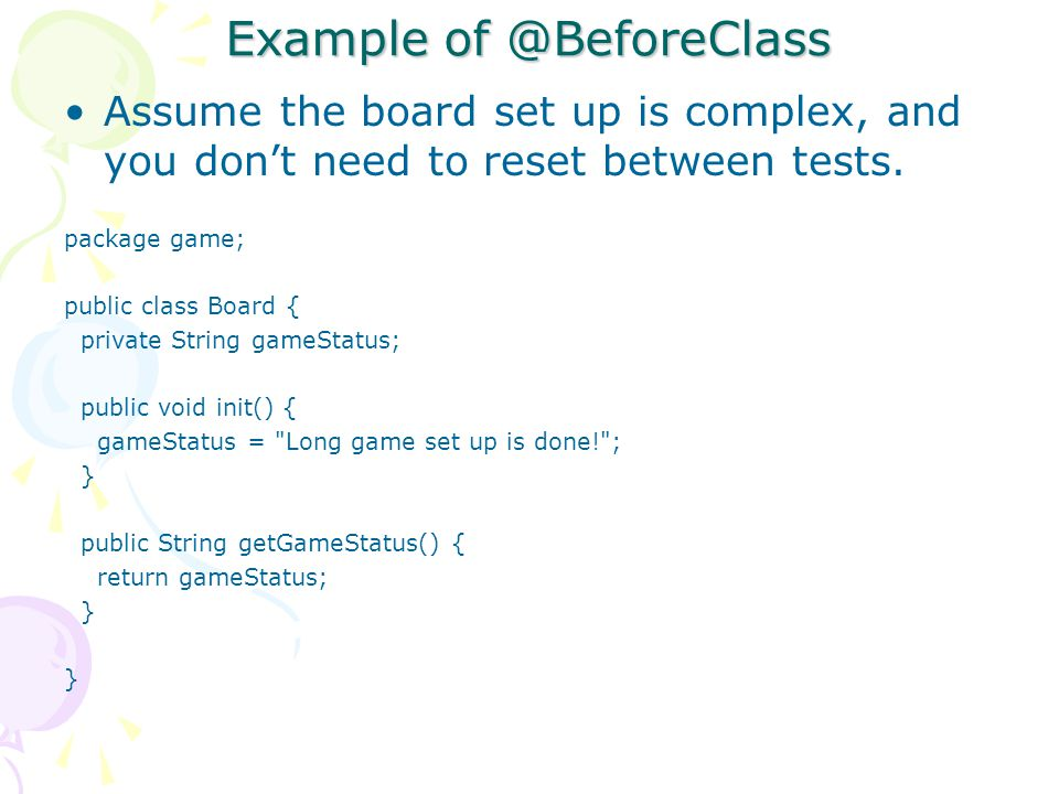Example of @BeforeClass Assume the board set up is complex, and you don't need to reset between tests.