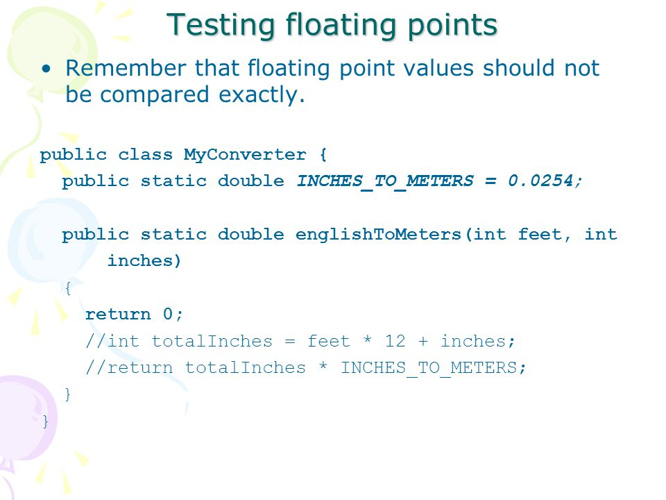 Testing floating points Remember that floating point values should not be compared exactly.