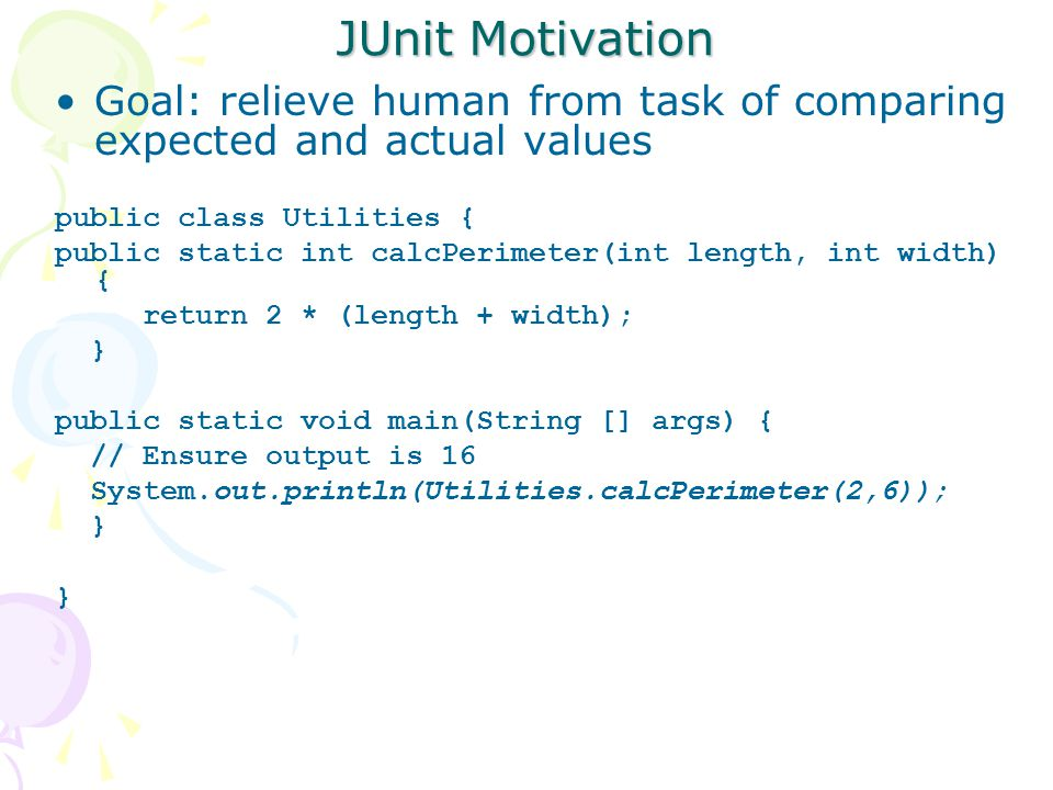 JUnit Motivation Goal: relieve human from task of comparing expected and actual values public class Utilities { public static int calcPerimeter(int length, int width) { return 2 * (length + width); } public static void main(String [] args) { // Ensure output is 16 System.out.println(Utilities.calcPerimeter(2,6)); }