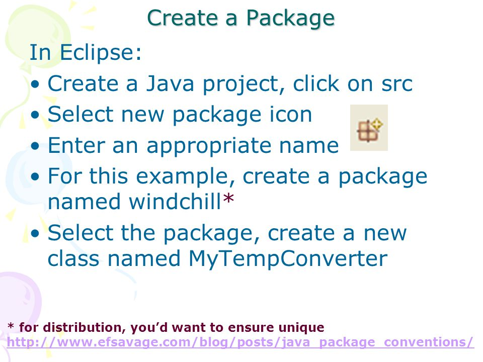 Create a Package In Eclipse: Create a Java project, click on src Select new package icon Enter an appropriate name For this example, create a package named windchill* Select the package, create a new class named MyTempConverter * for distribution, you'd want to ensure unique http://www.efsavage.com/blog/posts/java_package_conventions/