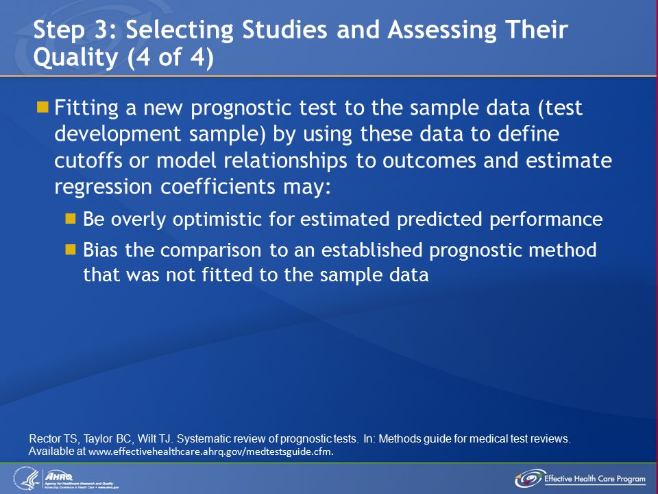  Fitting a new prognostic test to the sample data (test development sample) by using these data to define cutoffs or model relationships to outcomes and estimate regression coefficients may:  Be overly optimistic for estimated predicted performance  Bias the comparison to an established prognostic method that was not fitted to the sample data Step 3: Selecting Studies and Assessing Their Quality (4 of 4) Rector TS, Taylor BC, Wilt TJ.