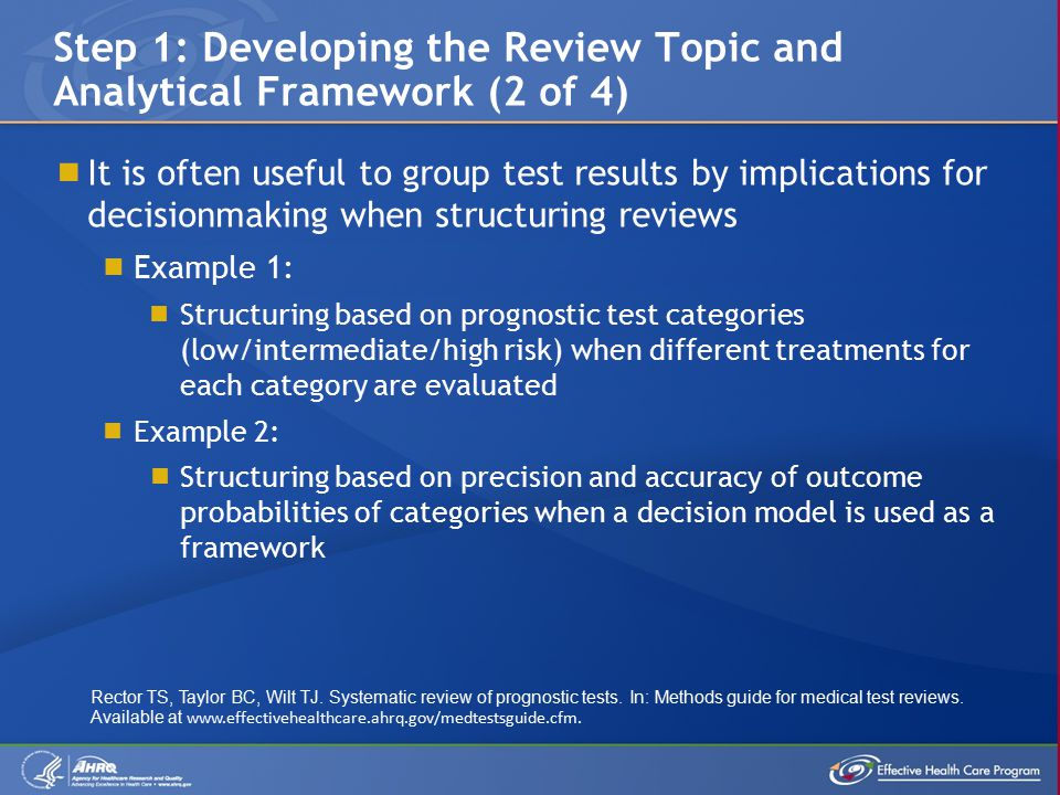 It is often useful to group test results by implications for decisionmaking when structuring reviews  Example 1:  Structuring based on prognostic test categories (low/intermediate/high risk) when different treatments for each category are evaluated  Example 2:  Structuring based on precision and accuracy of outcome probabilities of categories when a decision model is used as a framework Step 1: Developing the Review Topic and Analytical Framework (2 of 4) Rector TS, Taylor BC, Wilt TJ.